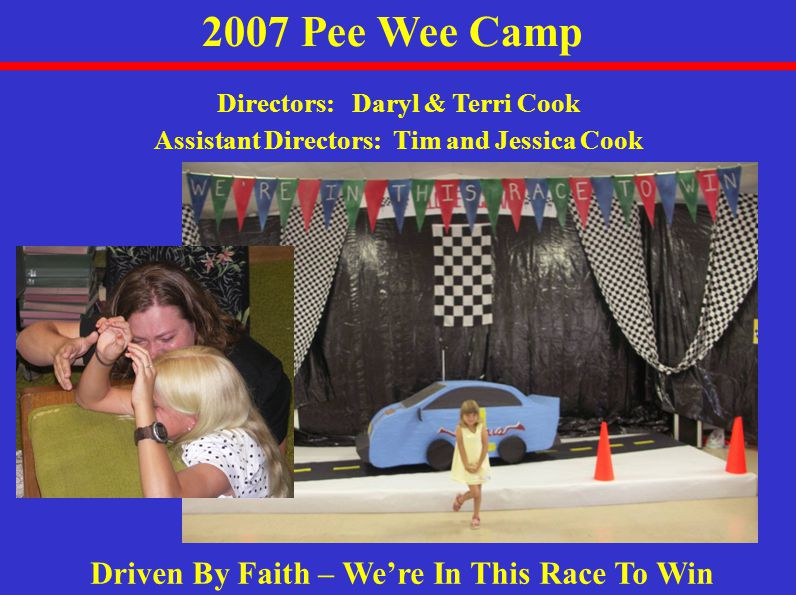 2007 Pee Wee Camp Driven By Faith – We're In This Race To Win Directors: Daryl & Terri Cook Assistant Directors: Tim and Jessica Cook