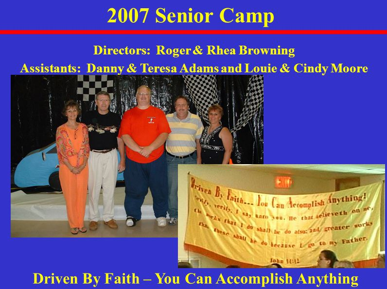 2007 Senior Camp Driven By Faith – You Can Accomplish Anything Directors: Roger & Rhea Browning Assistants: Danny & Teresa Adams and Louie & Cindy Moore
