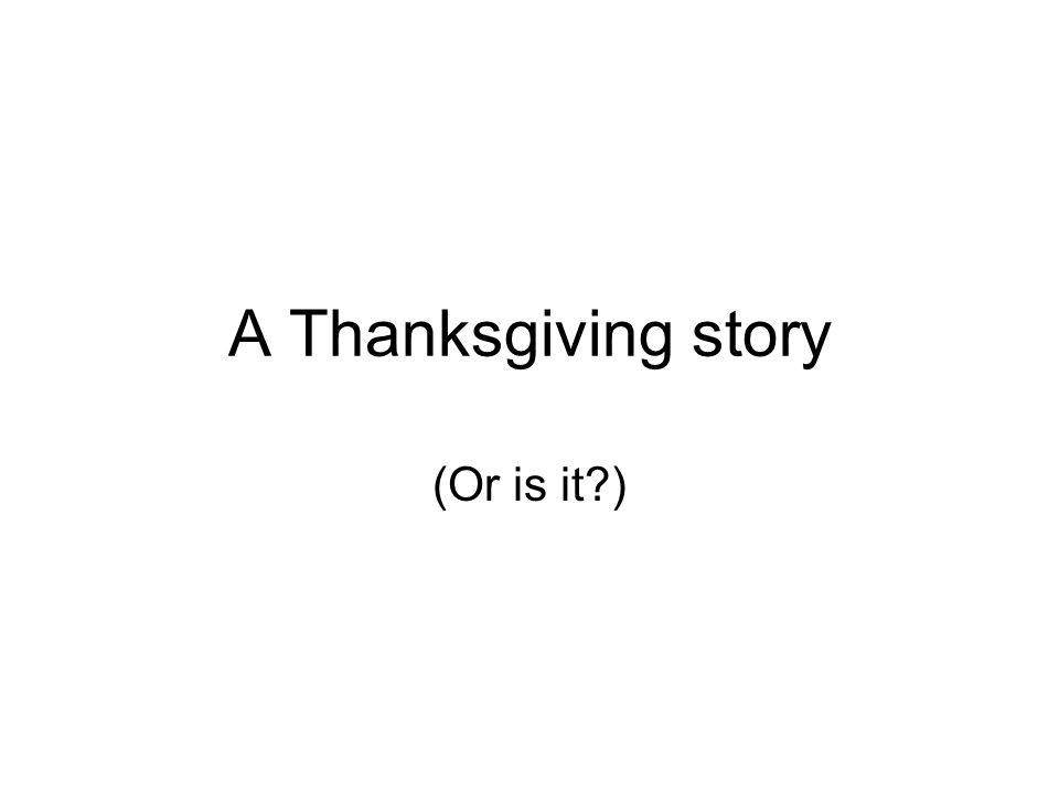 A Thanksgiving story (Or is it?)