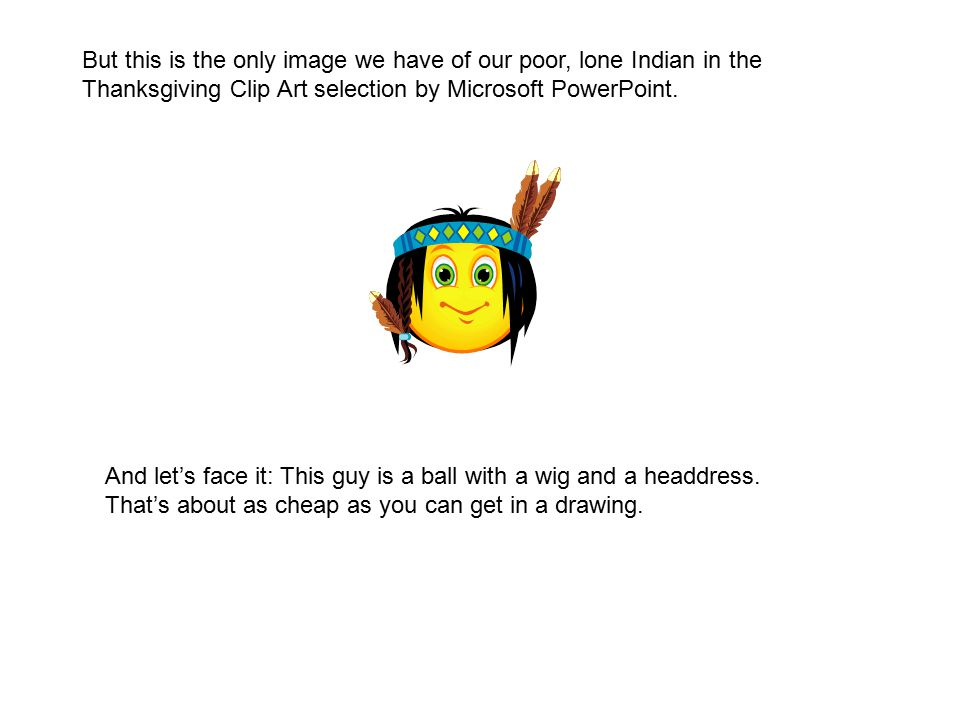 But this is the only image we have of our poor, lone Indian in the Thanksgiving Clip Art selection by Microsoft PowerPoint.