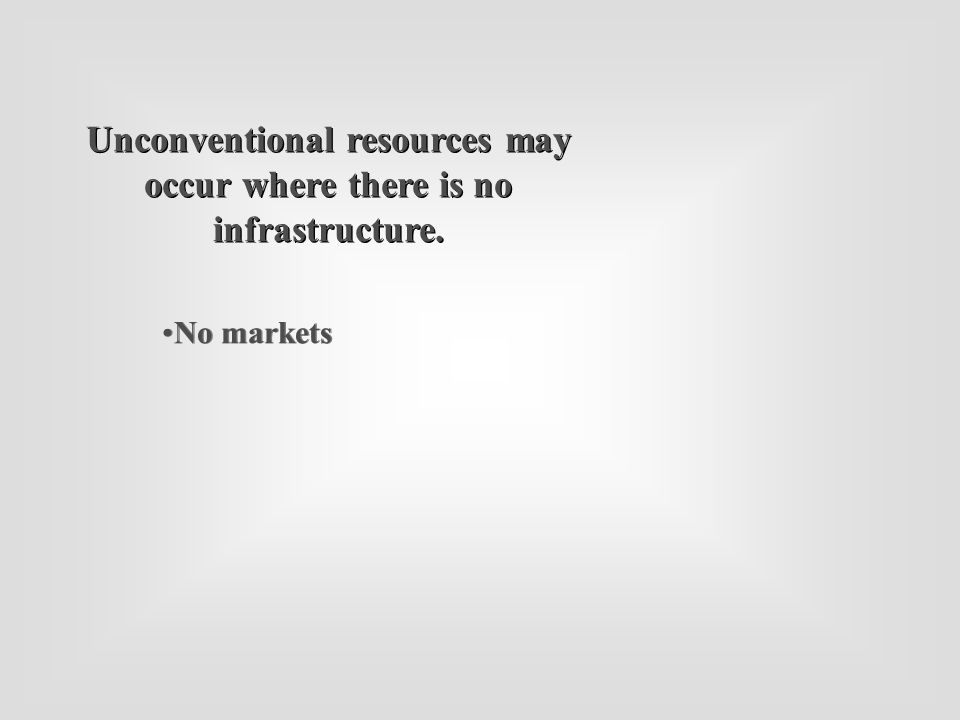 No markets Unconventional resources may occur where there is no infrastructure.