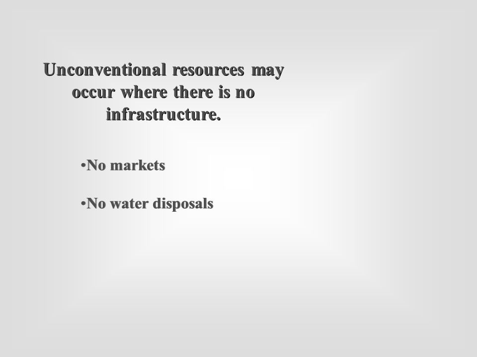 No markets No water disposals No markets No water disposals Unconventional resources may occur where there is no infrastructure.