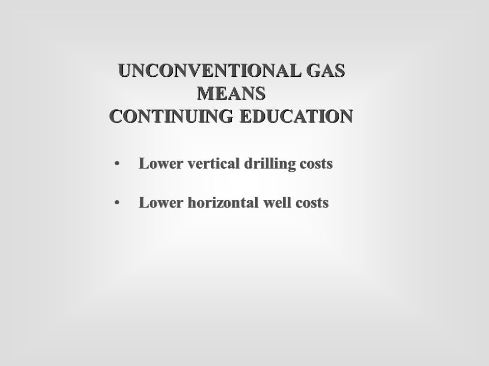 Lower vertical drilling costs Lower horizontal well costs Lower vertical drilling costs Lower horizontal well costs UNCONVENTIONAL GAS MEANS CONTINUIN