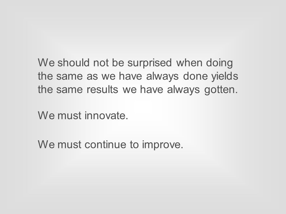 We should not be surprised when doing the same as we have always done yields the same results we have always gotten. We must innovate. We must continu