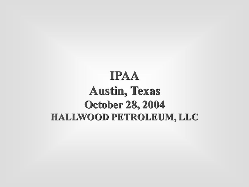 IPAA Austin, Texas October 28, 2004 HALLWOOD PETROLEUM, LLC IPAA Austin, Texas October 28, 2004 HALLWOOD PETROLEUM, LLC