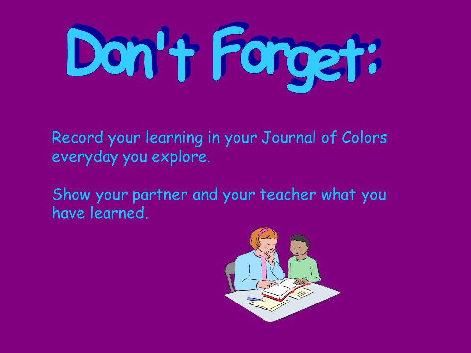 Record your learning in your Journal of Colors everyday you explore.