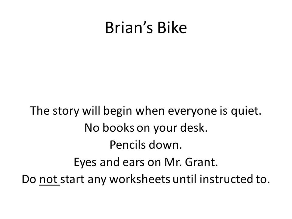 Brian's Bike The story will begin when everyone is quiet. No books on your desk. Pencils down. Eyes and ears on Mr. Grant. Do not start any worksheets