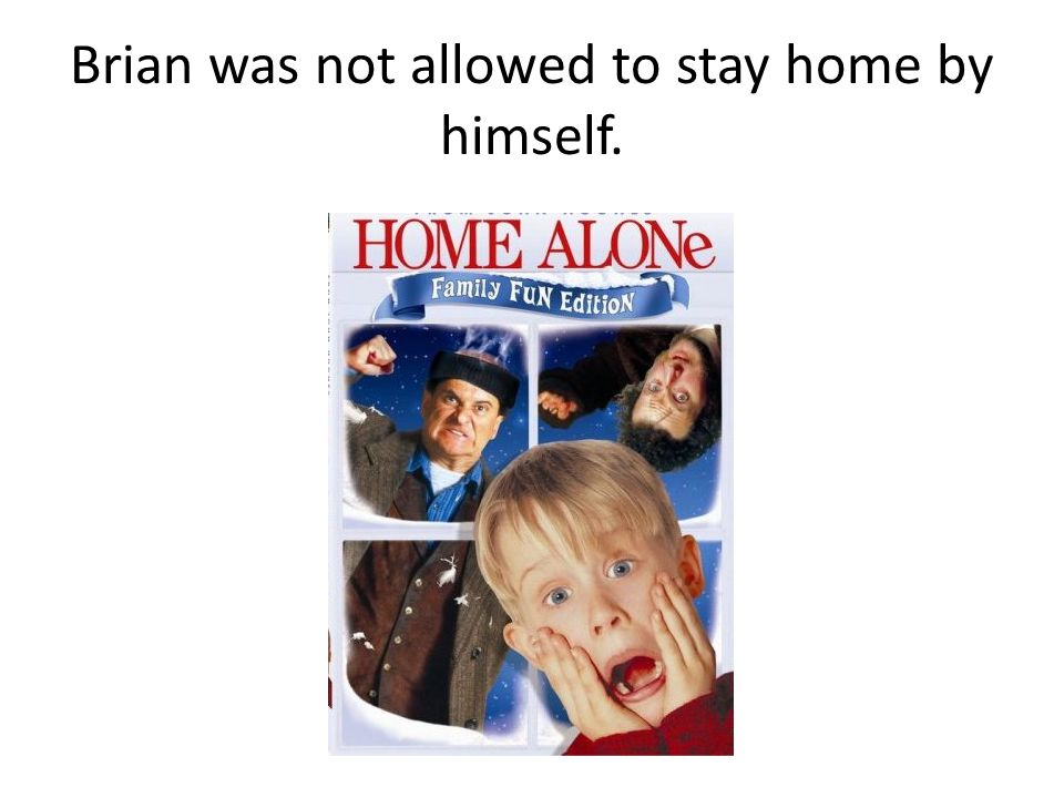 Brian was not allowed to stay home by himself.