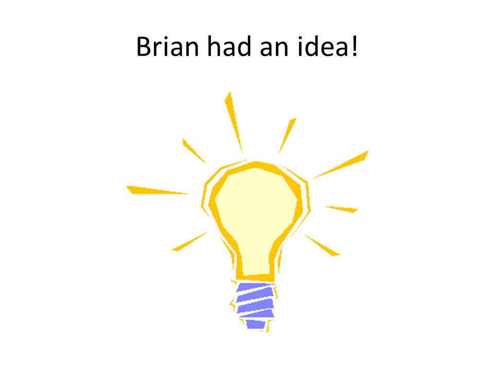 Brian had an idea!
