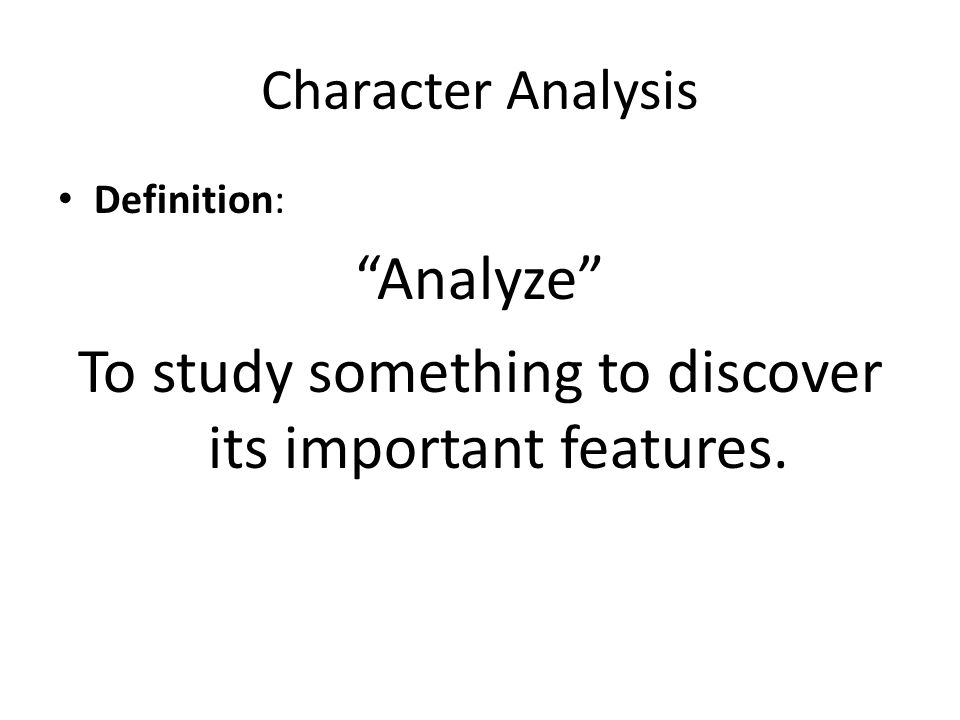 "Character Analysis Definition: ""Analyze"" To study something to discover its important features."