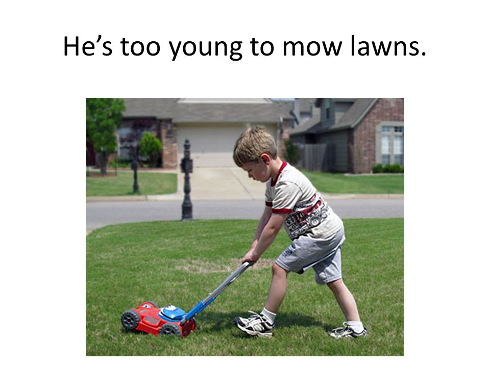 He's too young to mow lawns.