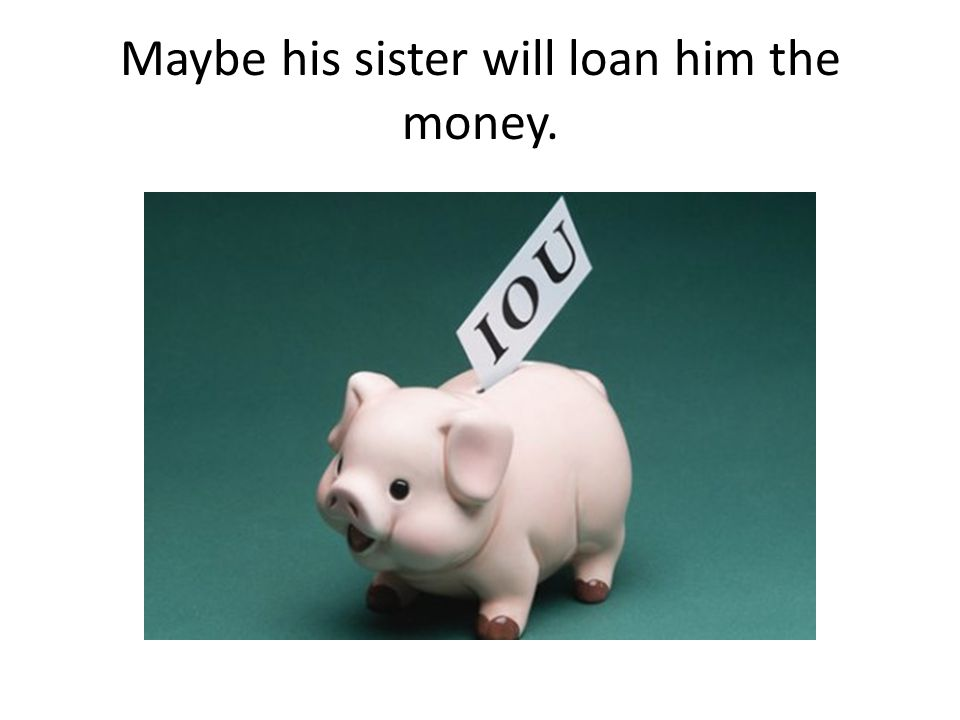 Maybe his sister will loan him the money.