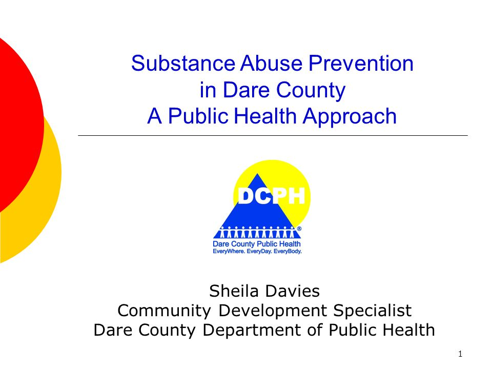 1 Substance Abuse Prevention in Dare County A Public Health Approach Sheila Davies Community Development Specialist Dare County Department of Public H