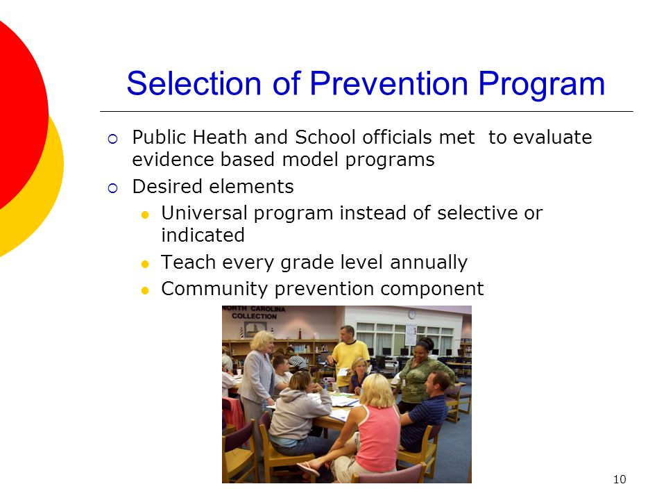 10 Selection of Prevention Program  Public Heath and School officials met to evaluate evidence based model programs  Desired elements Universal prog