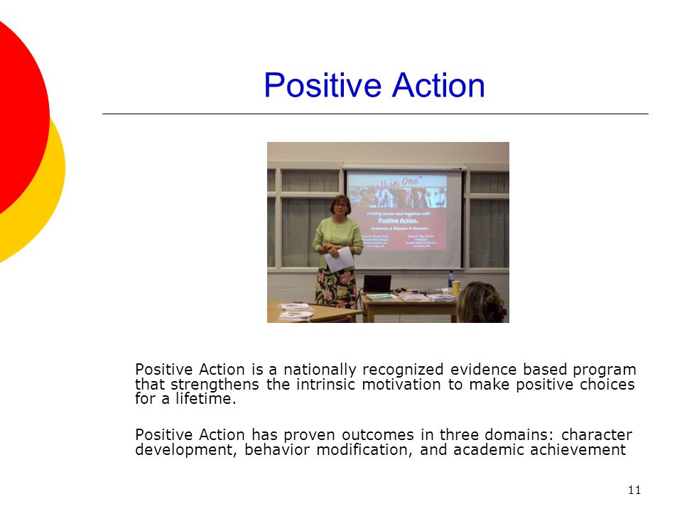 11 Positive Action Positive Action is a nationally recognized evidence based program that strengthens the intrinsic motivation to make positive choice