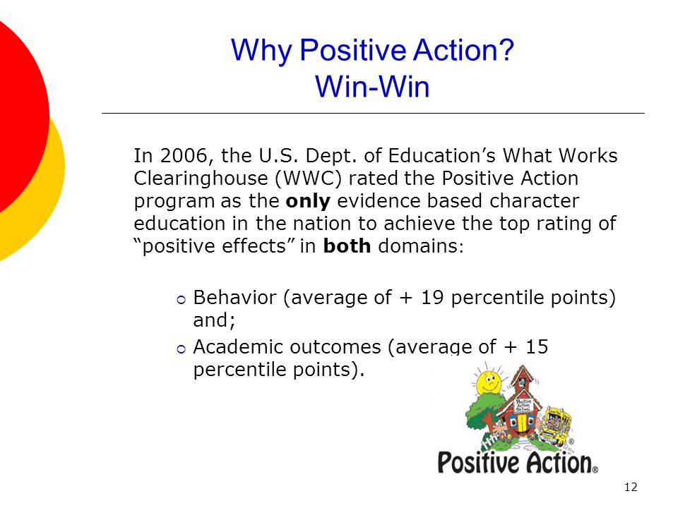 12 Why Positive Action? Win-Win In 2006, the U.S. Dept. of Education's What Works Clearinghouse (WWC) rated the Positive Action program as the only ev