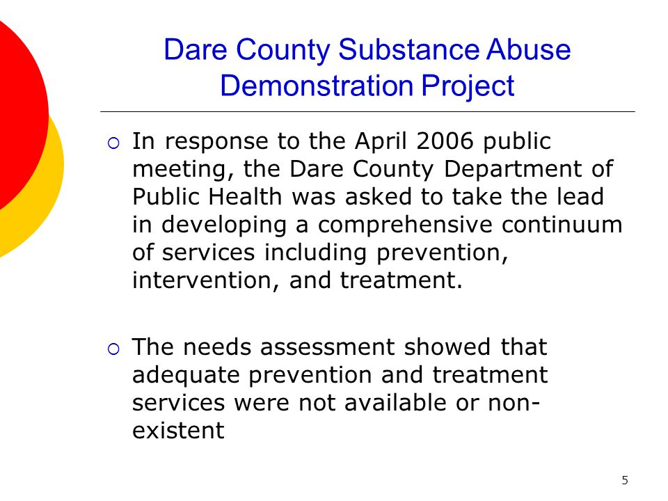 5 Dare County Substance Abuse Demonstration Project  In response to the April 2006 public meeting, the Dare County Department of Public Health was as