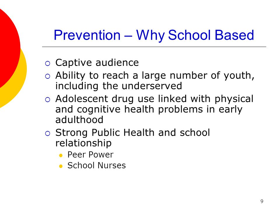 9 Prevention – Why School Based  Captive audience  Ability to reach a large number of youth, including the underserved  Adolescent drug use linked