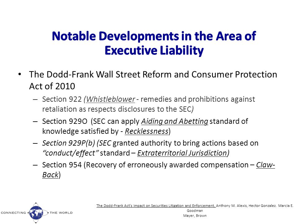 The Dodd-Frank Wall Street Reform and Consumer Protection Act of 2010 – Section 922 (Whistleblower - remedies and prohibitions against retaliation as respects disclosures to the SEC) – Section 929O (SEC can apply Aiding and Abetting standard of knowledge satisfied by - Recklessness) – Section 929P(b) (SEC granted authority to bring actions based on conduct/effect standard – Extraterritorial Jurisdiction) – Section 954 (Recovery of erroneously awarded compensation – Claw- Back) The Dodd-Frank Act's Impact on Securities Litigation and Enforcement, Anthony M.