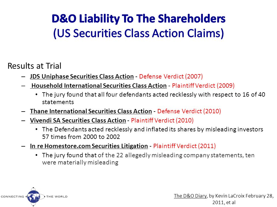 Results at Trial – JDS Uniphase Securities Class Action - Defense Verdict (2007) – Household International Securities Class Action - Plaintiff Verdict (2009) The jury found that all four defendants acted recklessly with respect to 16 of 40 statements – Thane International Securities Class Action - Defense Verdict (2010) – Vivendi SA Securities Class Action - Plaintiff Verdict (2010) The Defendants acted recklessly and inflated its shares by misleading investors 57 times from 2000 to 2002 – In re Homestore.com Securities Litigation - Plaintiff Verdict (2011) The jury found that of the 22 allegedly misleading company statements, ten were materially misleading The D&O Diary, by Kevin LaCroix February 28, 2011, et al