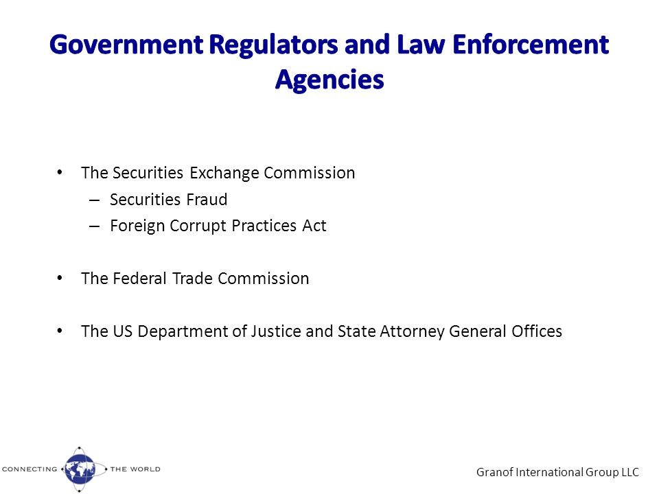 The Securities Exchange Commission – Securities Fraud – Foreign Corrupt Practices Act The Federal Trade Commission The US Department of Justice and State Attorney General Offices Granof International Group LLC