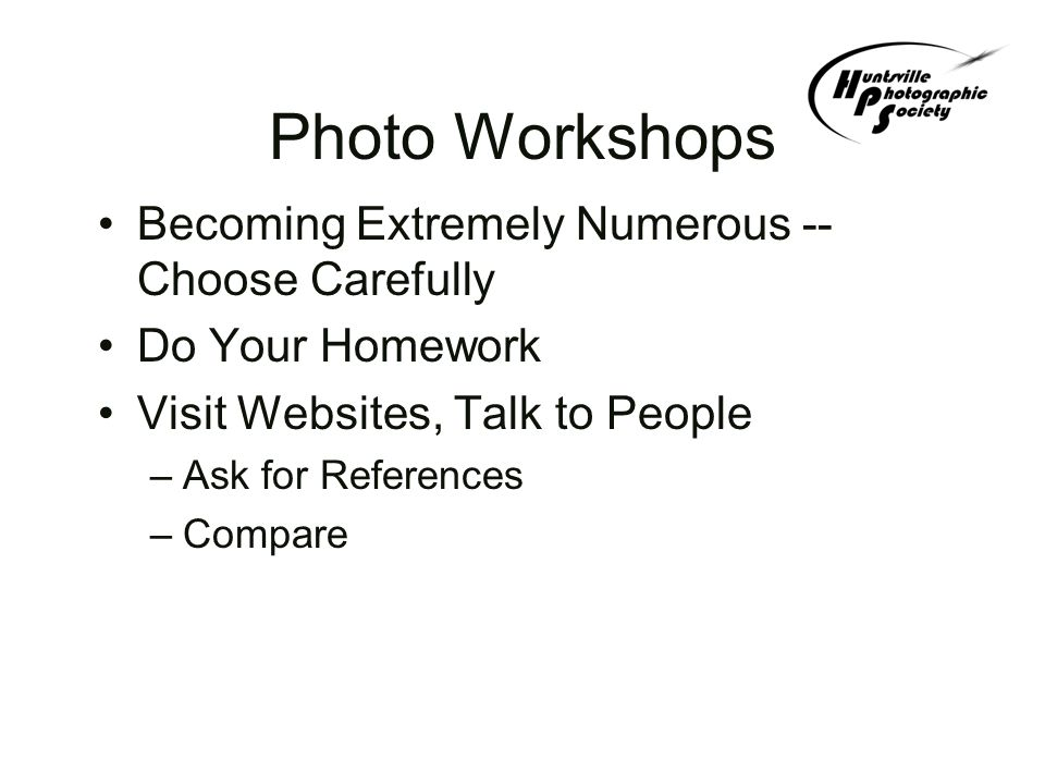 Types of Workshops Commercial –Rocky Mountain School of Photography –Canon –Scott Kelby –John Baker (Bill Snoddy has used him) Local –Larry Perry — Knoxville –Tom and Pat Cory — Chattanooga –Cecil Holmes — Huntsville Private –Instructional Tutorial, Shooting, Critique Caravan Transportation to Good Sites