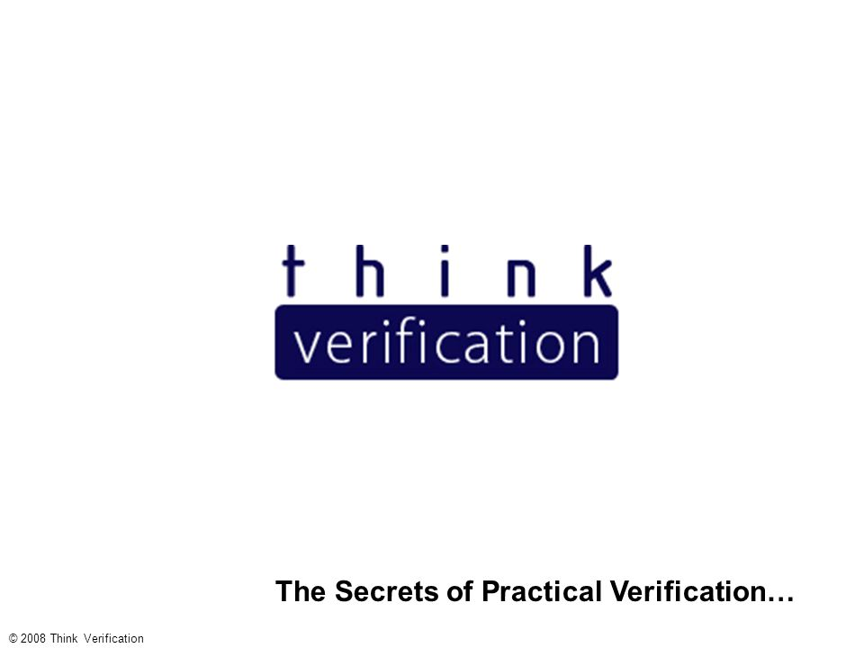 The Secrets of Practical Verification… © 2008 Think Verification