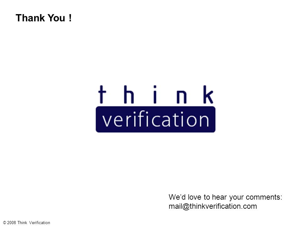 Thank You ! © 2008 Think Verification We'd love to hear your comments: mail@thinkverification.com