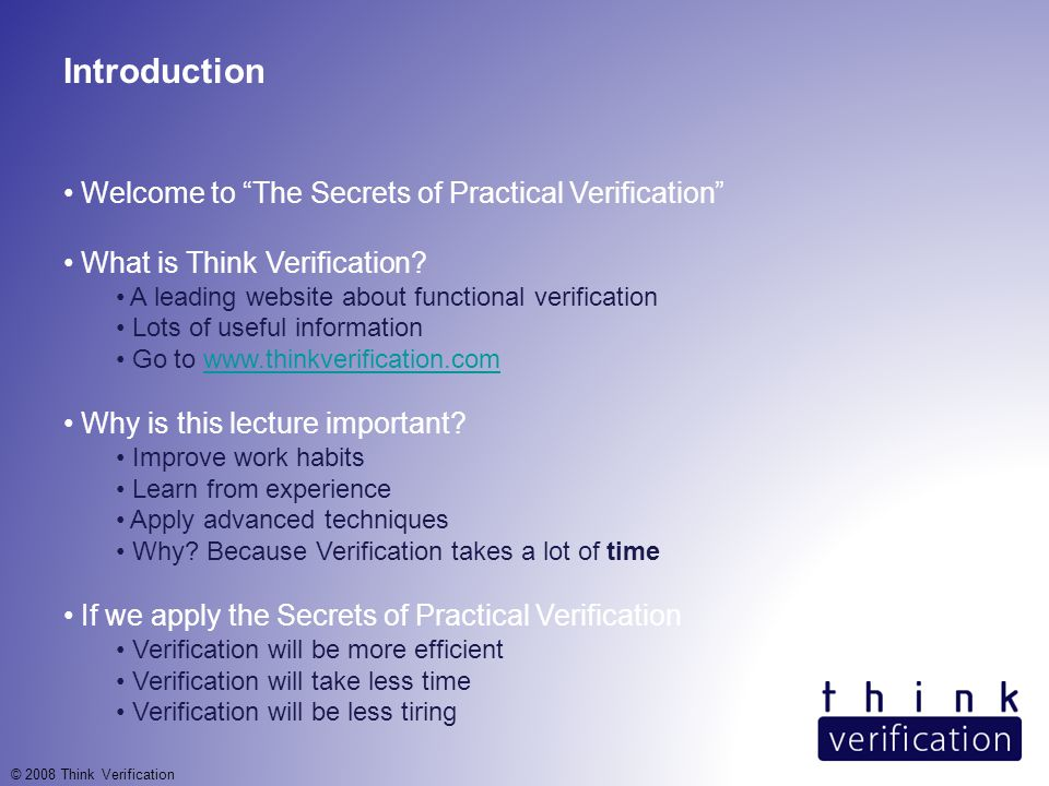 Introduction Welcome to The Secrets of Practical Verification What is Think Verification.