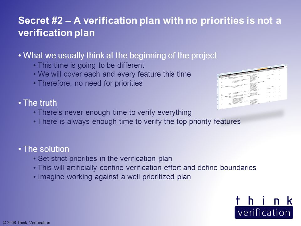 Secret #2 – A verification plan with no priorities is not a verification plan What we usually think at the beginning of the project This time is going to be different We will cover each and every feature this time Therefore, no need for priorities The truth There's never enough time to verify everything There is always enough time to verify the top priority features The solution Set strict priorities in the verification plan This will artificially confine verification effort and define boundaries Imagine working against a well prioritized plan © 2008 Think Verification