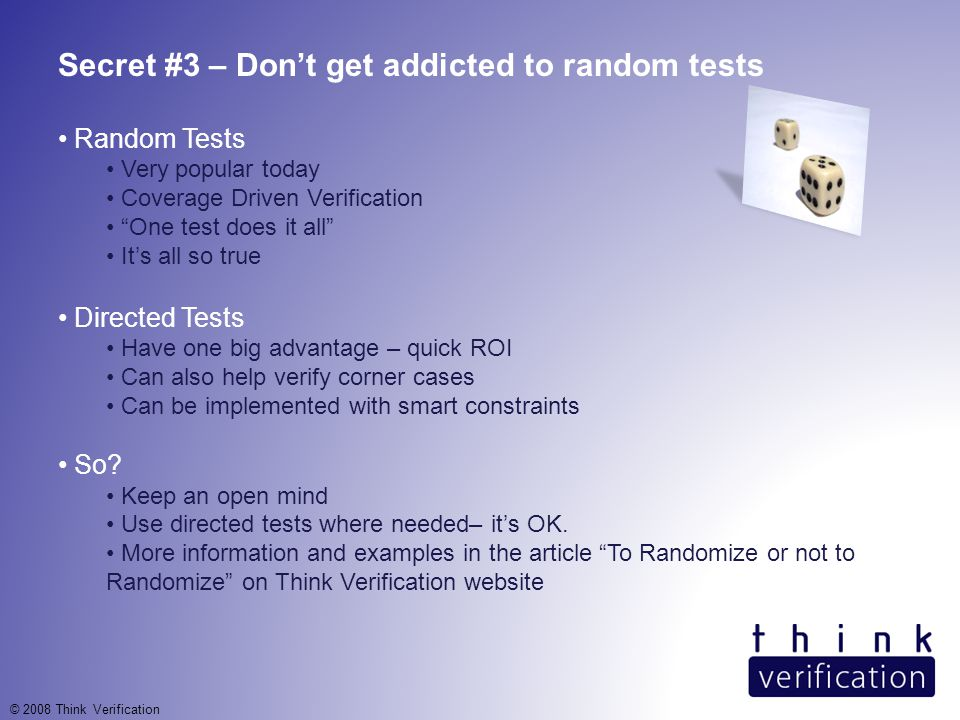 Secret #3 – Don't get addicted to random tests Random Tests Very popular today Coverage Driven Verification One test does it all It's all so true Directed Tests Have one big advantage – quick ROI Can also help verify corner cases Can be implemented with smart constraints So.