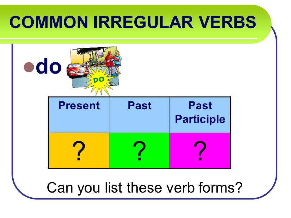 COMMON IRREGULAR VERBS do Can you list these verb forms PresentPastPast Participle