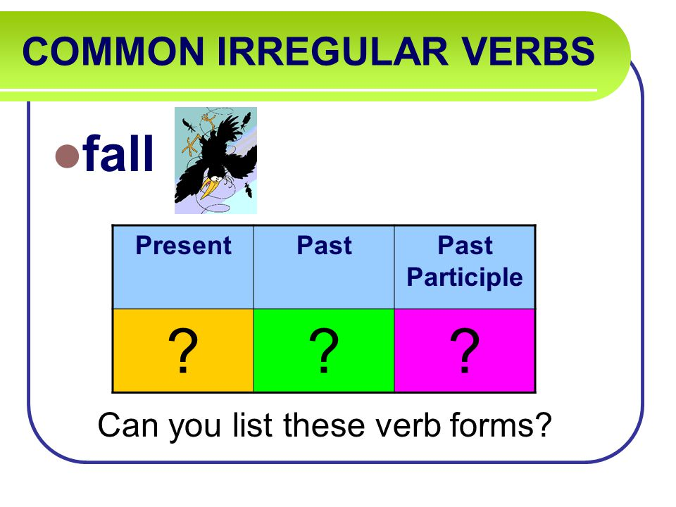 COMMON IRREGULAR VERBS fall Can you list these verb forms PresentPastPast Participle