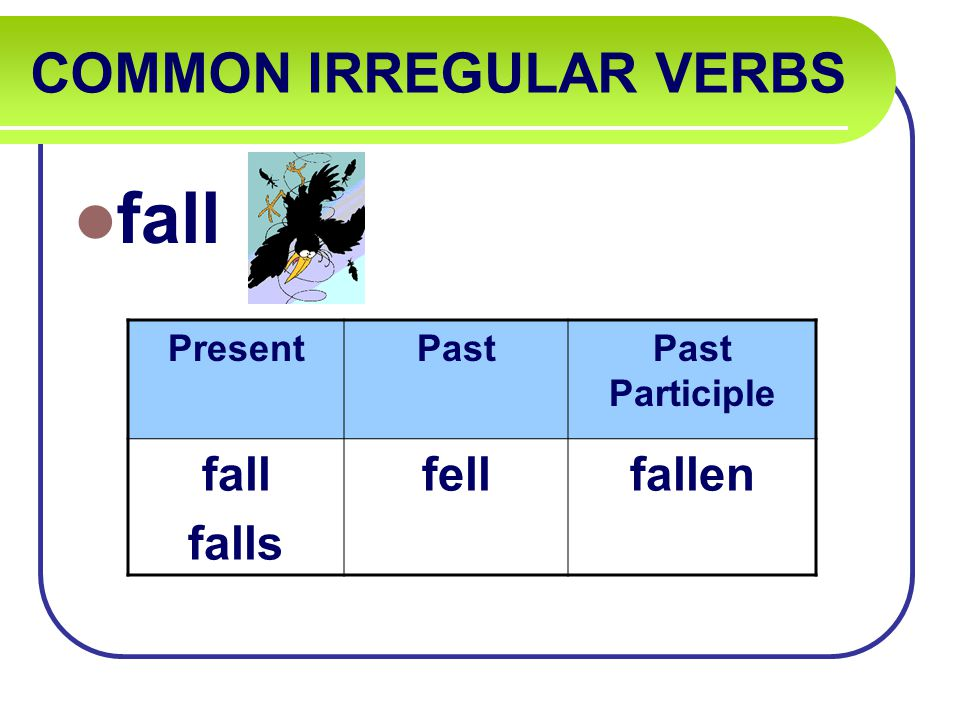 COMMON IRREGULAR VERBS fall PresentPastPast Participle fall falls fellfallen