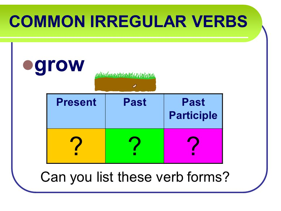COMMON IRREGULAR VERBS grow Can you list these verb forms PresentPastPast Participle