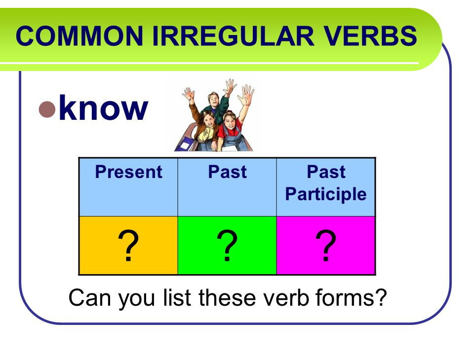 COMMON IRREGULAR VERBS know Can you list these verb forms PresentPastPast Participle