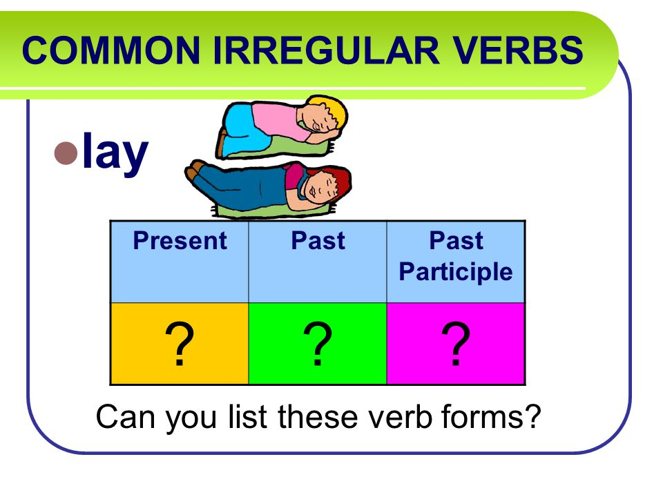 COMMON IRREGULAR VERBS lay Can you list these verb forms PresentPastPast Participle