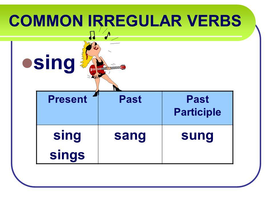 COMMON IRREGULAR VERBS sing PresentPastPast Participle sing sings sangsung