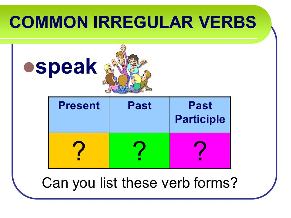 COMMON IRREGULAR VERBS speak Can you list these verb forms PresentPastPast Participle