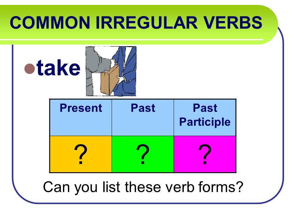 COMMON IRREGULAR VERBS take Can you list these verb forms PresentPastPast Participle