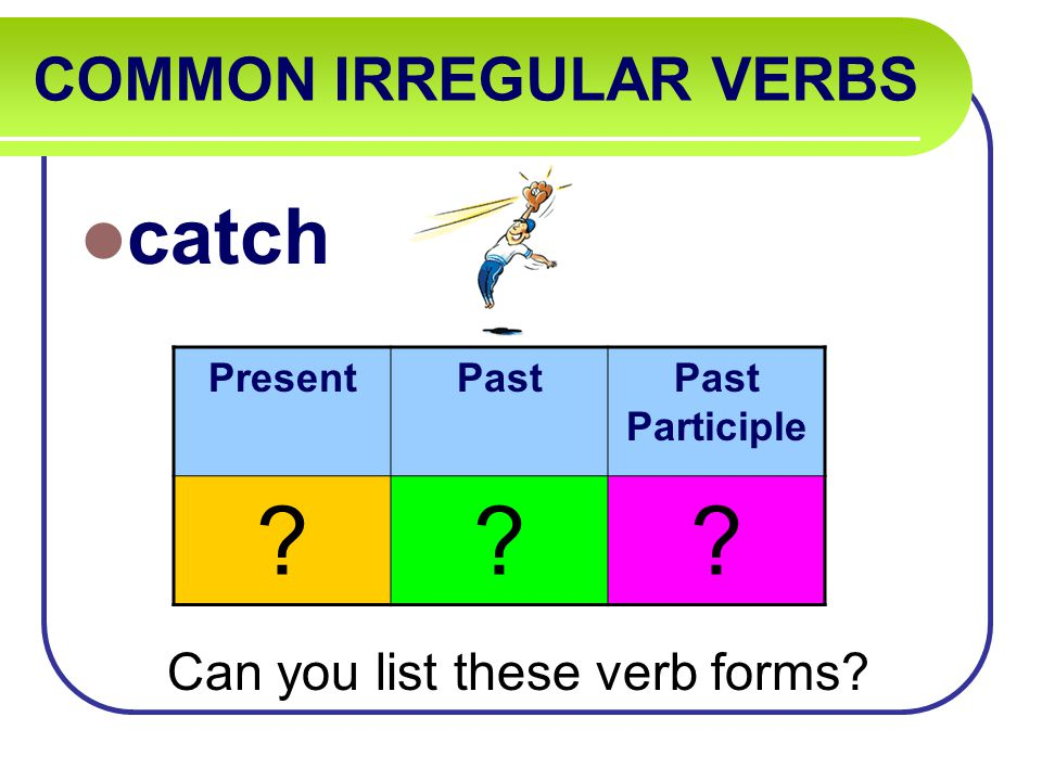 COMMON IRREGULAR VERBS catch Can you list these verb forms PresentPastPast Participle