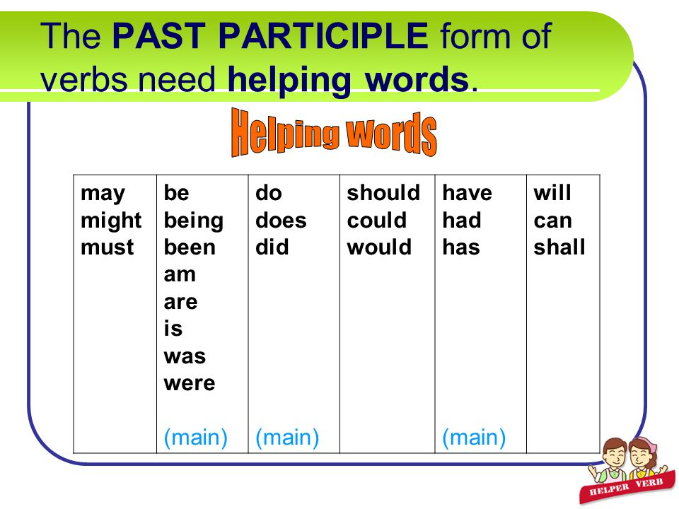 The PAST PARTICIPLE form of verbs need helping words.