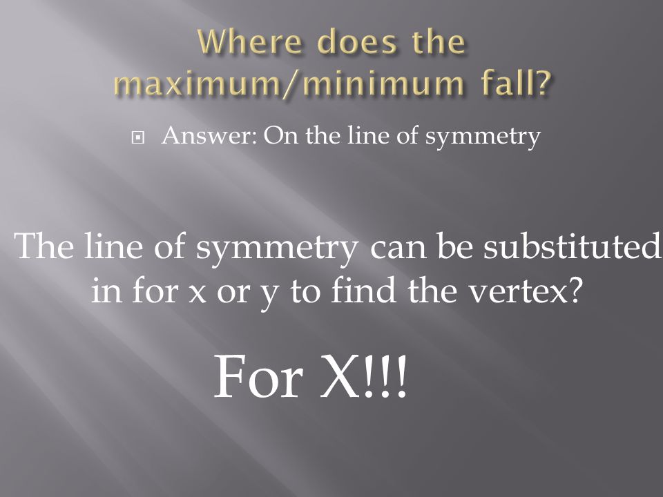  Answer: On the line of symmetry The line of symmetry can be substituted in for x or y to find the vertex.