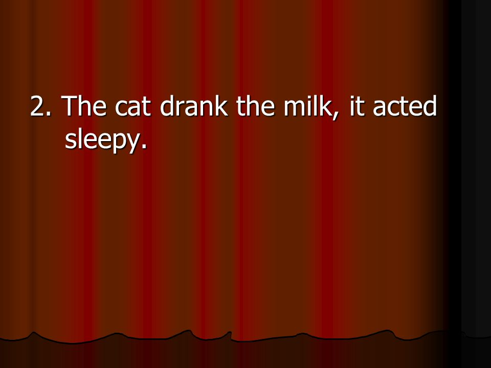2. The cat drank the milk, it acted sleepy.