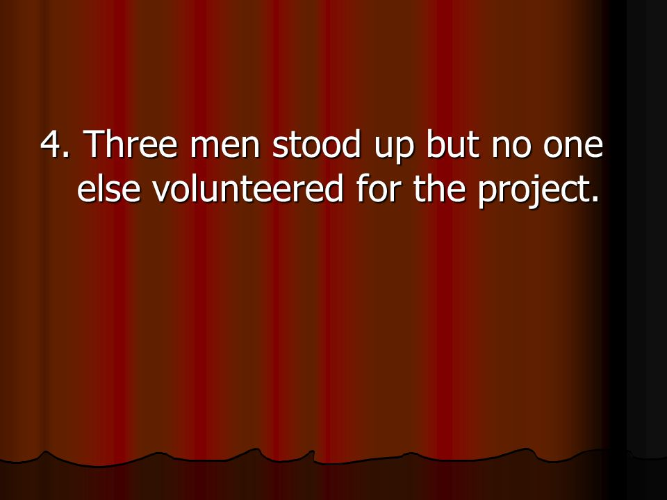 4. Three men stood up but no one else volunteered for the project.