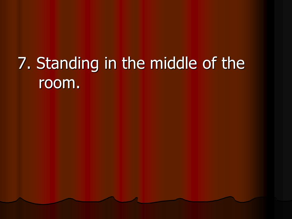 7. Standing in the middle of the room.