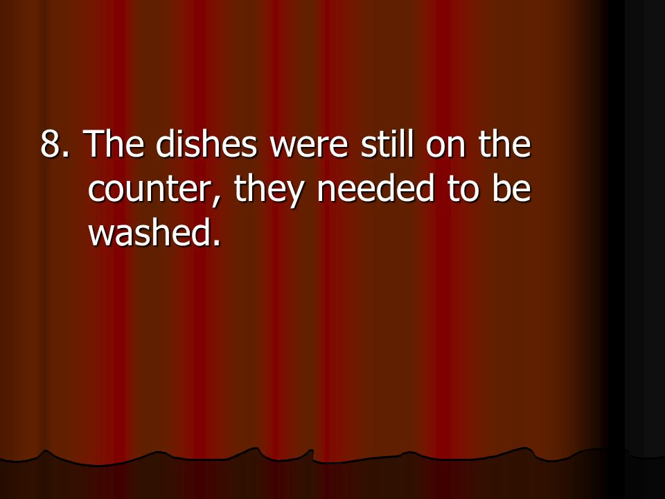 8. The dishes were still on the counter, they needed to be washed.