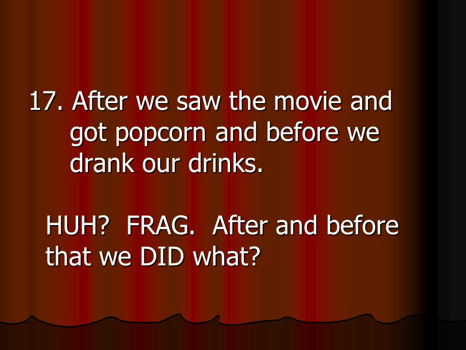 17. After we saw the movie and got popcorn and before we drank our drinks.