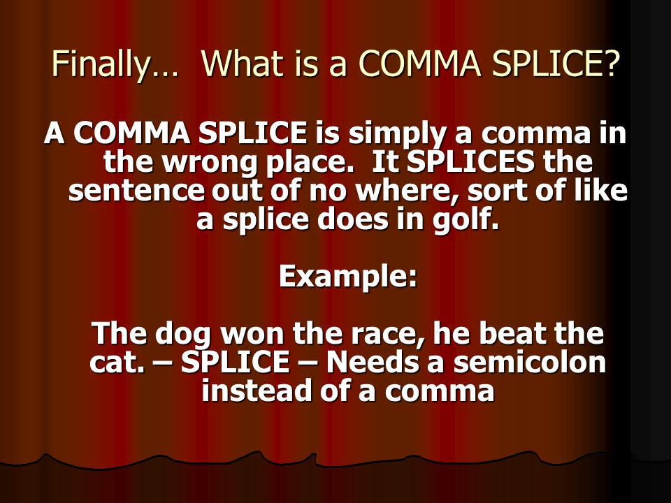 Finally… What is a COMMA SPLICE. A COMMA SPLICE is simply a comma in the wrong place.