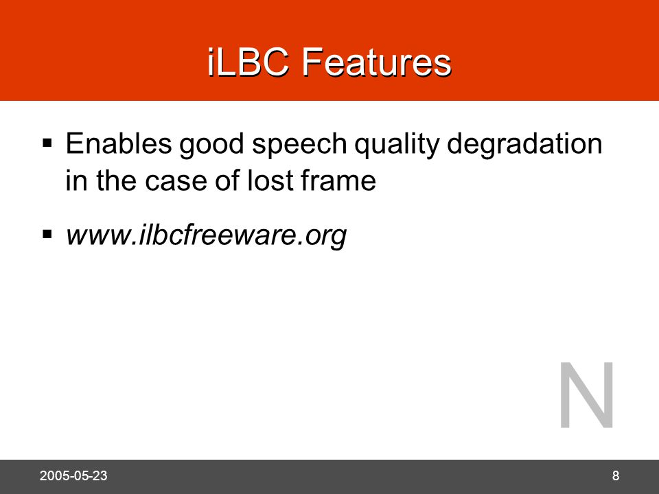 N 2005-05-238 iLBC Features  Enables good speech quality degradation in the case of lost frame  www.ilbcfreeware.org